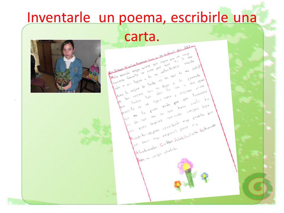 Inventarle un poema, escribirle una carta.