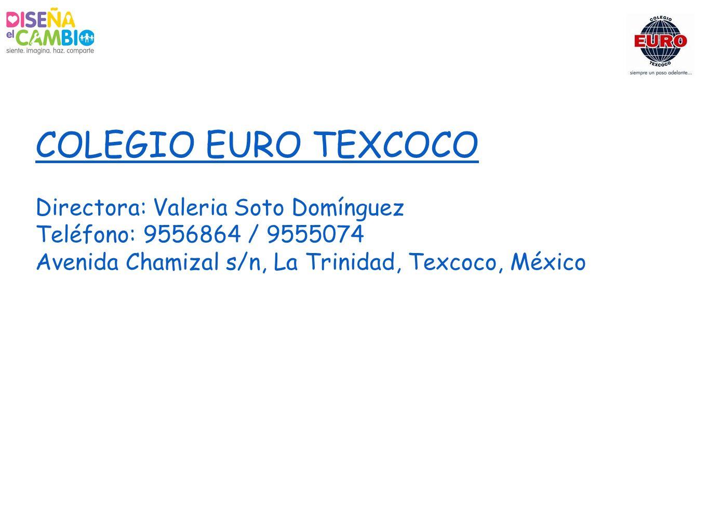 COLEGIO EURO TEXCOCO Directora: Valeria Soto Domínguez Teléfono: 9556864 / 9555074 Avenida Chamizal s/n, La Trinidad, Texcoco, México