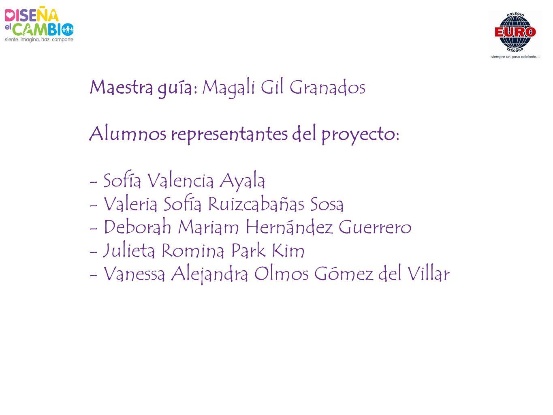 Maestra guía: Magali Gil Granados Alumnos representantes del proyecto: - Sofía Valencia Ayala - Valeria Sofía Ruizcabañas Sosa - Deborah Mariam Hernán