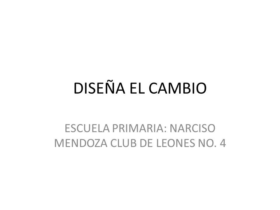DISEÑA EL CAMBIO ESCUELA PRIMARIA: NARCISO MENDOZA CLUB DE LEONES NO. 4