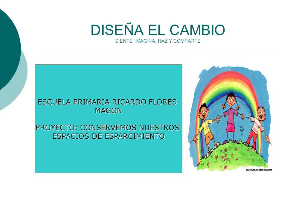 DISEÑA EL CAMBIO SIENTE, IMAGINA, HAZ Y COMPARTE ESCUELA PRIMARIA RICARDO FLORES MAGON PROYECTO: CONSERVEMOS NUESTROS ESPACIOS DE ESPARCIMIENTO