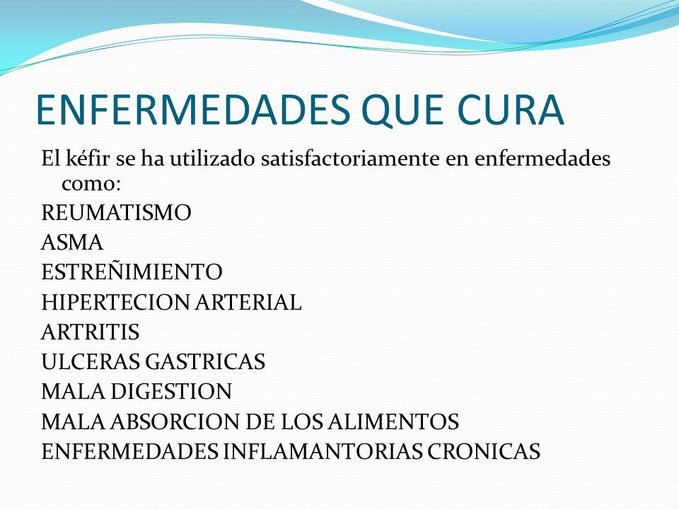 ENFERMEDADES QUE CURA El kéfir se ha utilizado satisfactoriamente en enfermedades como: REUMATISMO ASMA ESTREÑIMIENTO HIPERTECION ARTERIAL ARTRITIS ULCERAS GASTRICAS MALA DIGESTION MALA ABSORCION DE LOS ALIMENTOS ENFERMEDADES INFLAMANTORIAS CRONICAS