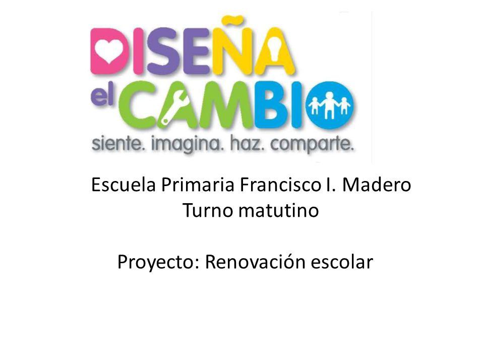 Escuela Primaria Francisco I. Madero Turno matutino Proyecto: Renovación escolar