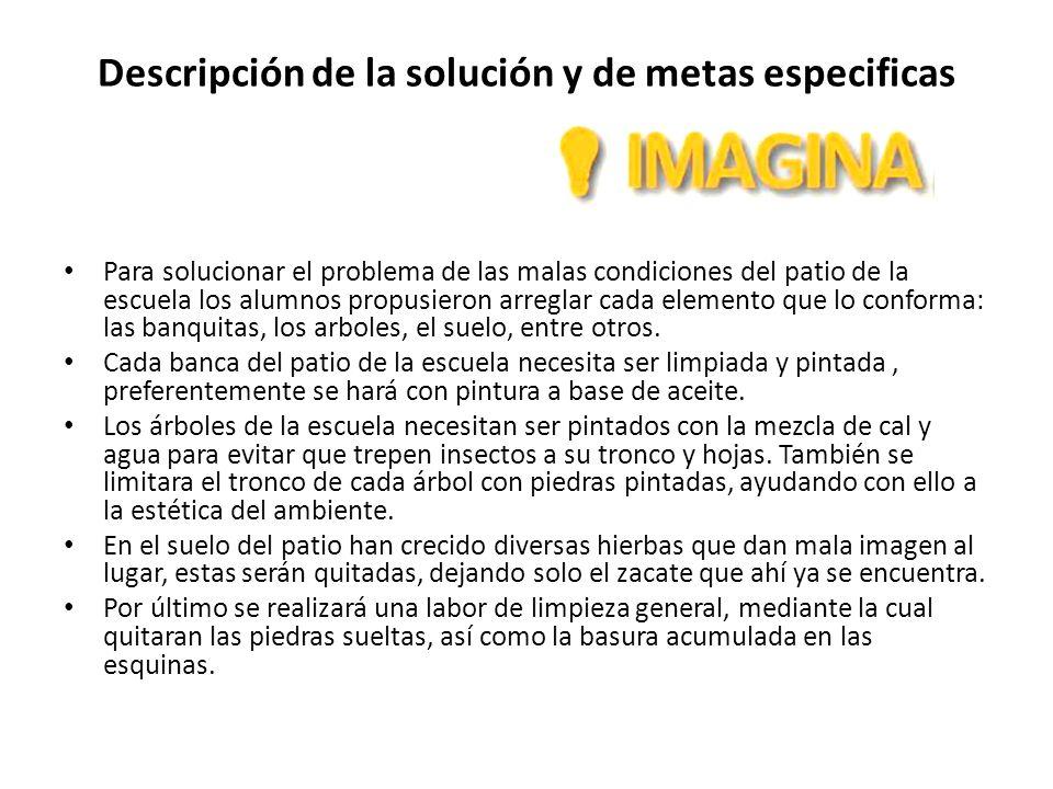 Descripción de la solución y de metas especificas Para solucionar el problema de las malas condiciones del patio de la escuela los alumnos propusieron
