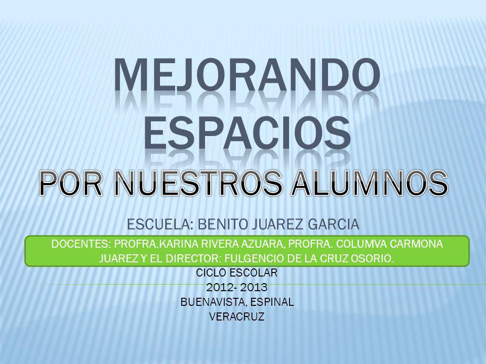 ESCUELA: BENITO JUAREZ GARCIA CICLO ESCOLAR 2012- 2013 BUENAVISTA, ESPINAL VERACRUZ DOCENTES: PROFRA.KARINA RIVERA AZUARA, PROFRA.