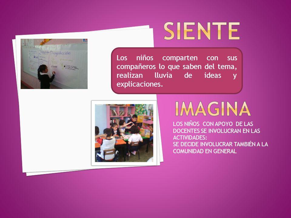 LOS NIÑOS CON APOYO DE LAS DOCENTES SE INVOLUCRAN EN LAS ACTIVIDADES: SE DECIDE INVOLUCRAR TAMBIÉN A LA COMUNIDAD EN GENERAL Los niños comparten con sus compañeros lo que saben del tema, realizan lluvia de ideas y explicaciones.