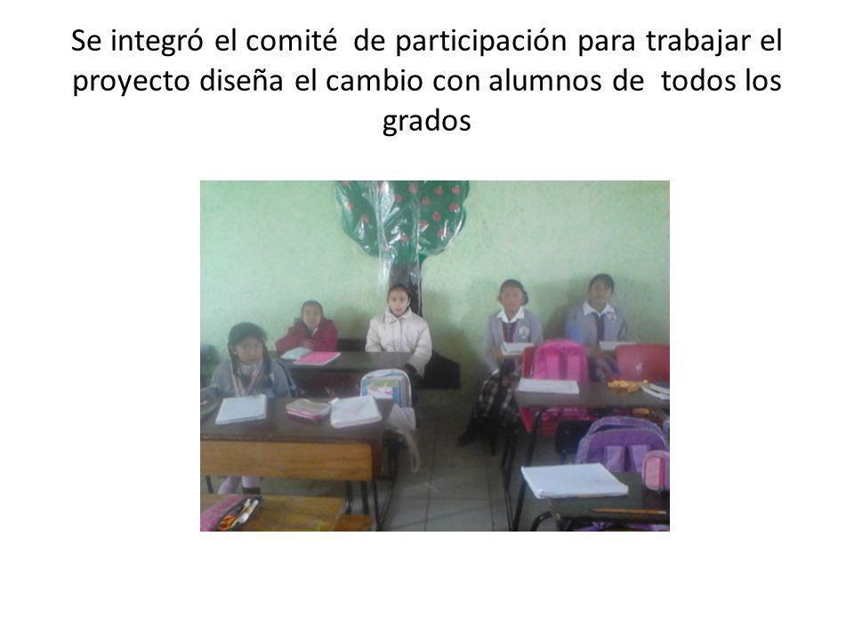 Se integró el comité de participación para trabajar el proyecto diseña el cambio con alumnos de todos los grados