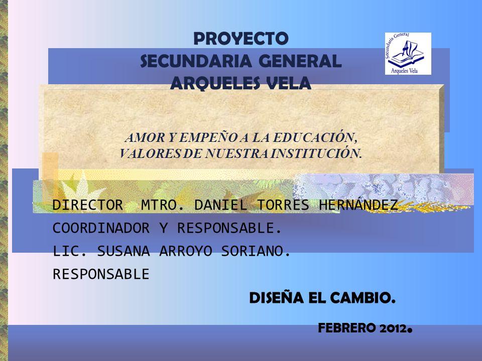 PROYECTO SECUNDARIA GENERAL ARQUELES VELA AMOR Y EMPEÑO A LA EDUCACIÓN, VALORES DE NUESTRA INSTITUCIÓN. DIRECTOR MTRO. DANIEL TORRES HERNÁNDEZ COORDIN