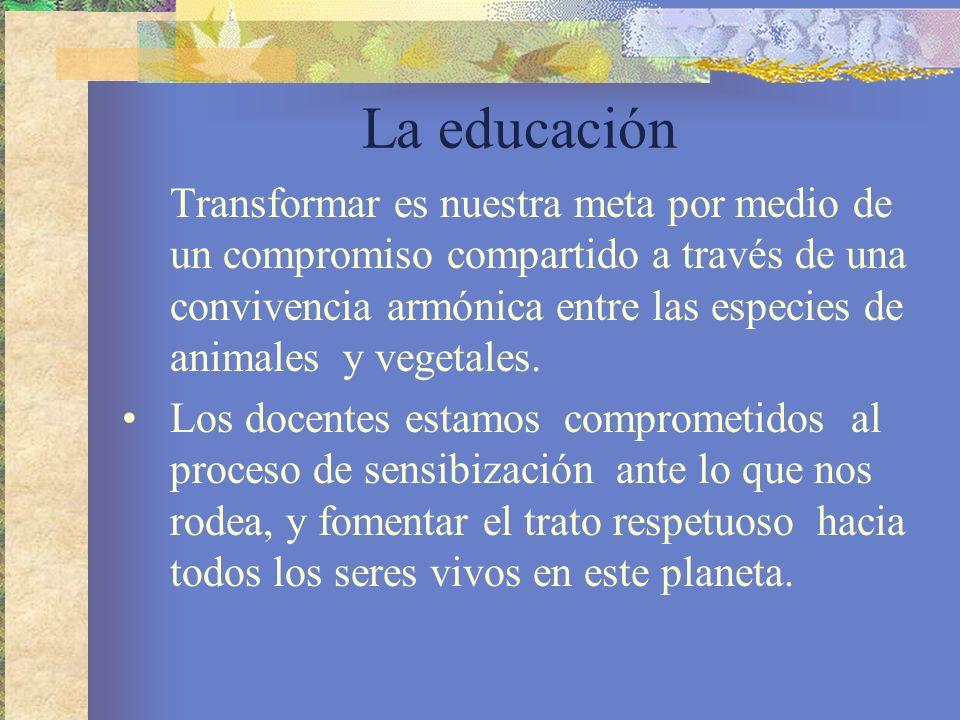 La educación Transformar es nuestra meta por medio de un compromiso compartido a través de una convivencia armónica entre las especies de animales y v