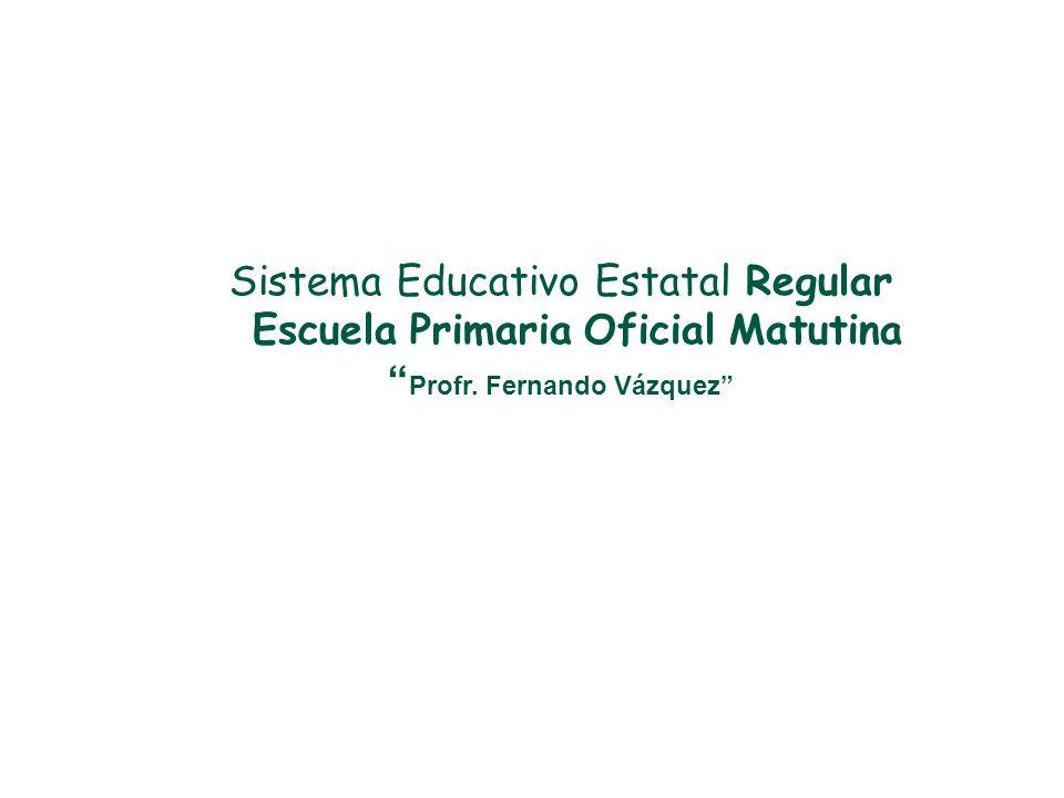 Sistema Educativo Estatal Regular Escuela Primaria Oficial Matutina Profr. Fernando Vázquez