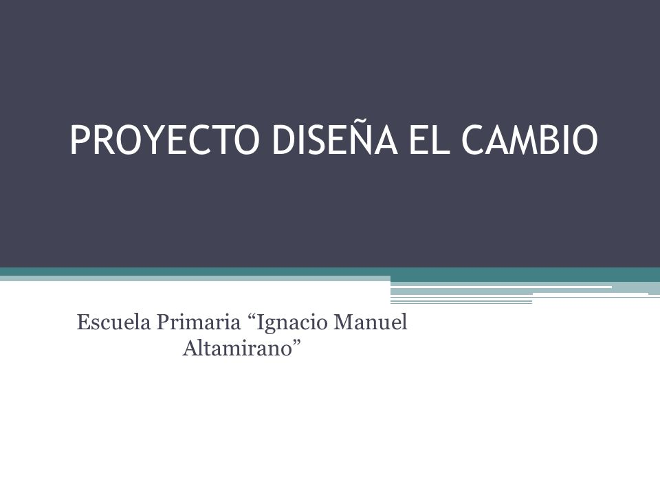 PROYECTO DISEÑA EL CAMBIO Escuela Primaria Ignacio Manuel Altamirano
