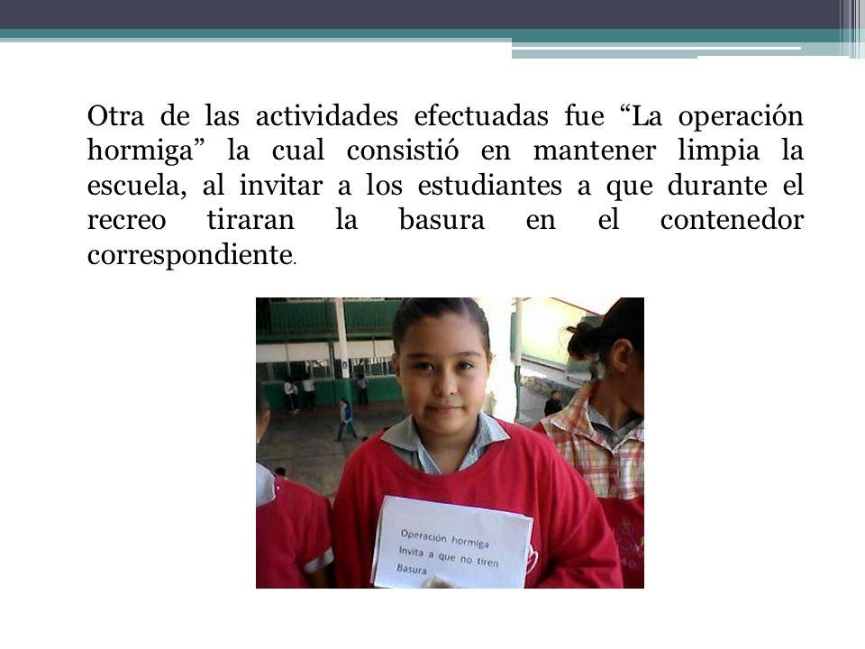 Otra de las actividades efectuadas fue La operación hormiga la cual consistió en mantener limpia la escuela, al invitar a los estudiantes a que durant