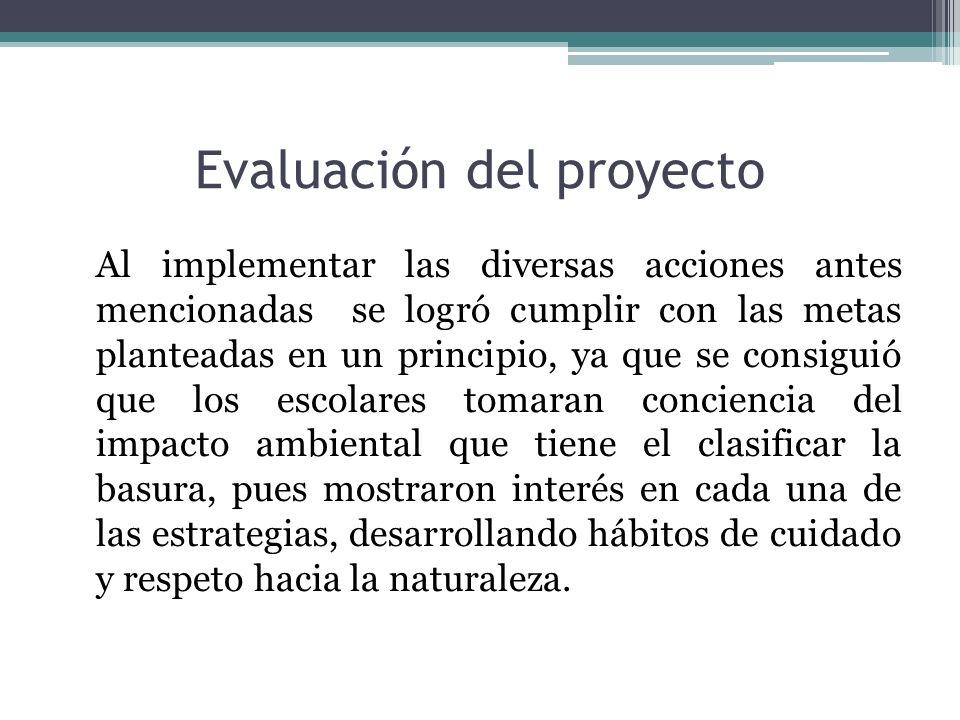 Evaluación del proyecto Al implementar las diversas acciones antes mencionadas se logró cumplir con las metas planteadas en un principio, ya que se co