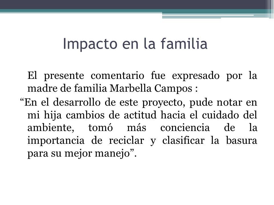 Impacto en la familia El presente comentario fue expresado por la madre de familia Marbella Campos : En el desarrollo de este proyecto, pude notar en