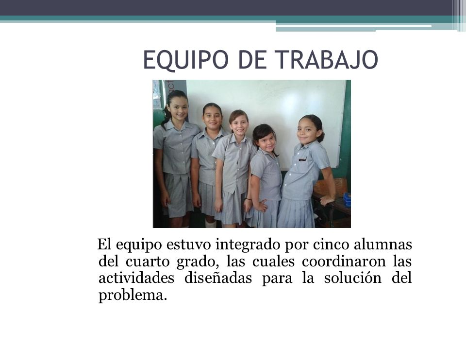 EQUIPO DE TRABAJO El equipo estuvo integrado por cinco alumnas del cuarto grado, las cuales coordinaron las actividades diseñadas para la solución del