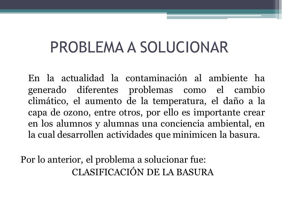 PROBLEMA A SOLUCIONAR En la actualidad la contaminación al ambiente ha generado diferentes problemas como el cambio climático, el aumento de la temper