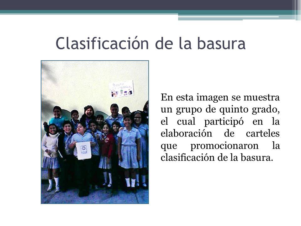Clasificación de la basura En esta imagen se muestra un grupo de quinto grado, el cual participó en la elaboración de carteles que promocionaron la cl