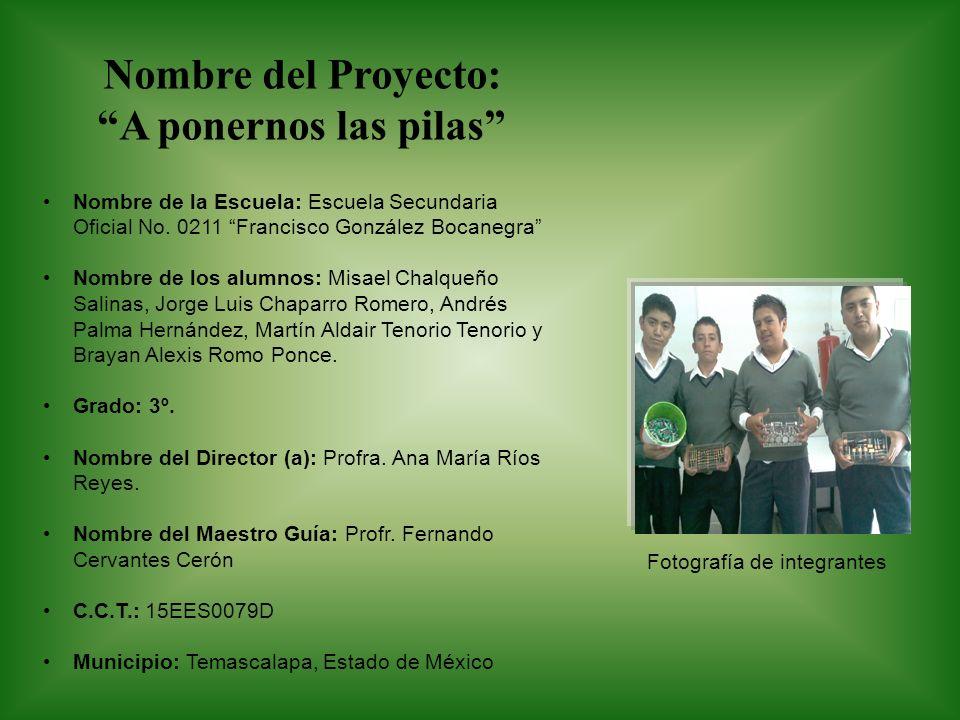 Nombre del Proyecto: A ponernos las pilas Nombre de la Escuela: Escuela Secundaria Oficial No. 0211 Francisco González Bocanegra Nombre de los alumnos