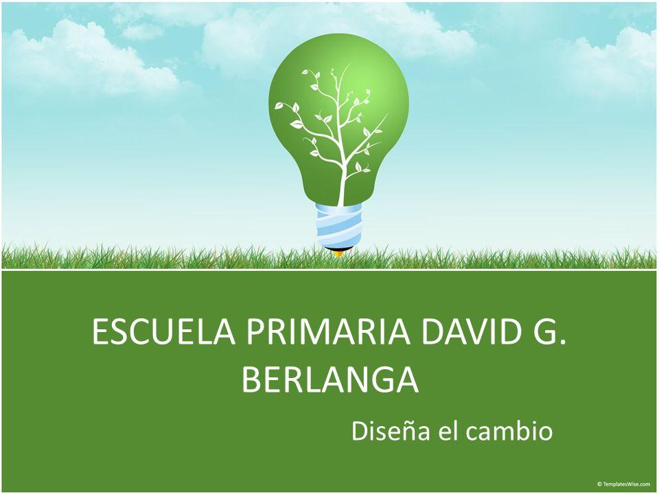ESCUELA PRIMARIA DAVID G. BERLANGA Diseña el cambio