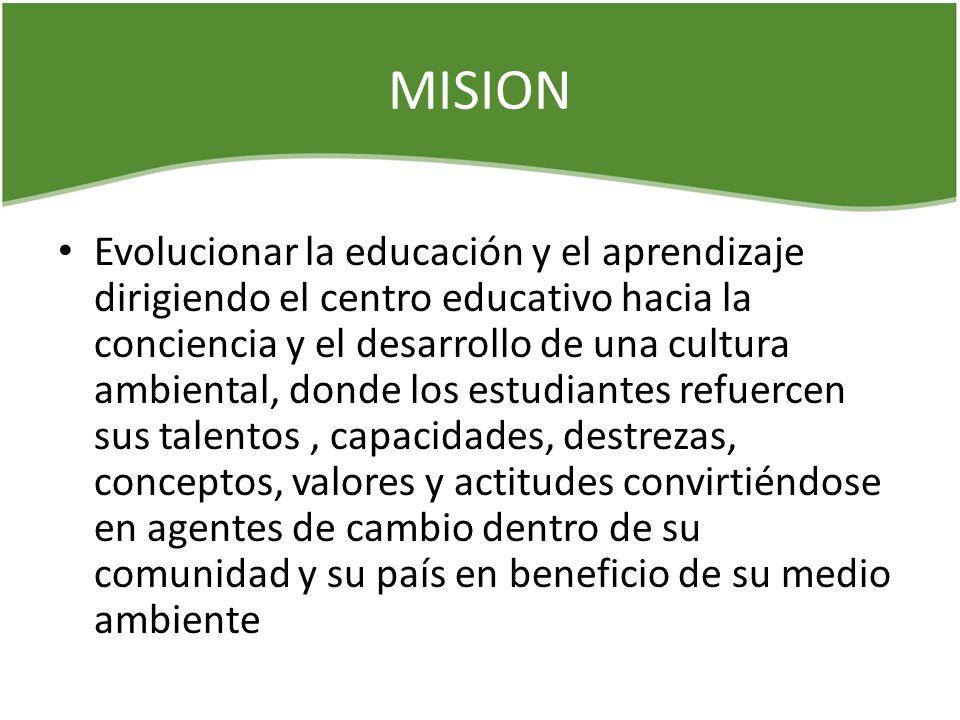 MISION Evolucionar la educación y el aprendizaje dirigiendo el centro educativo hacia la conciencia y el desarrollo de una cultura ambiental, donde lo