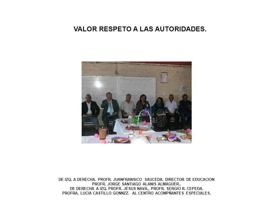 VALOR RESPETO A LAS AUTORIDADES. DE IZQ. A DERECHA. PROFR. JUANFRANSICO SAUCEDA. DIRECTOR DE EDUCACION PROFR. JORGE SANTIAGO ALANIS ALMAGUER.. DE DERE