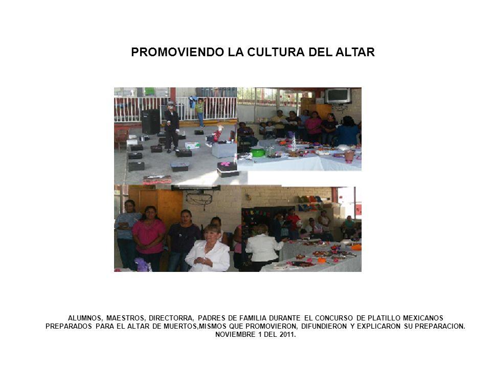 PROMOVIENDO LA CULTURA DEL ALTAR ALUMNOS, MAESTROS, DIRECTORRA, PADRES DE FAMILIA DURANTE EL CONCURSO DE PLATILLO MEXICANOS PREPARADOS PARA EL ALTAR D