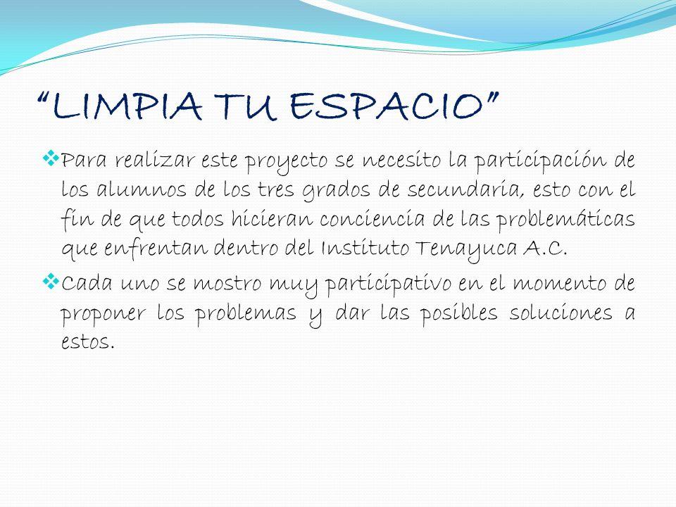 LIMPIA TU ESPACIO Para realizar este proyecto se necesito la participación de los alumnos de los tres grados de secundaria, esto con el fin de que tod