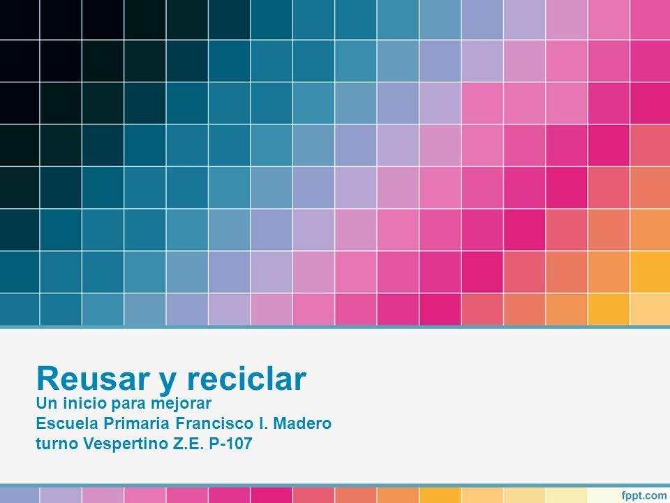 Reusar y reciclar Un inicio para mejorar Escuela Primaria Francisco I. Madero turno Vespertino Z.E. P-107