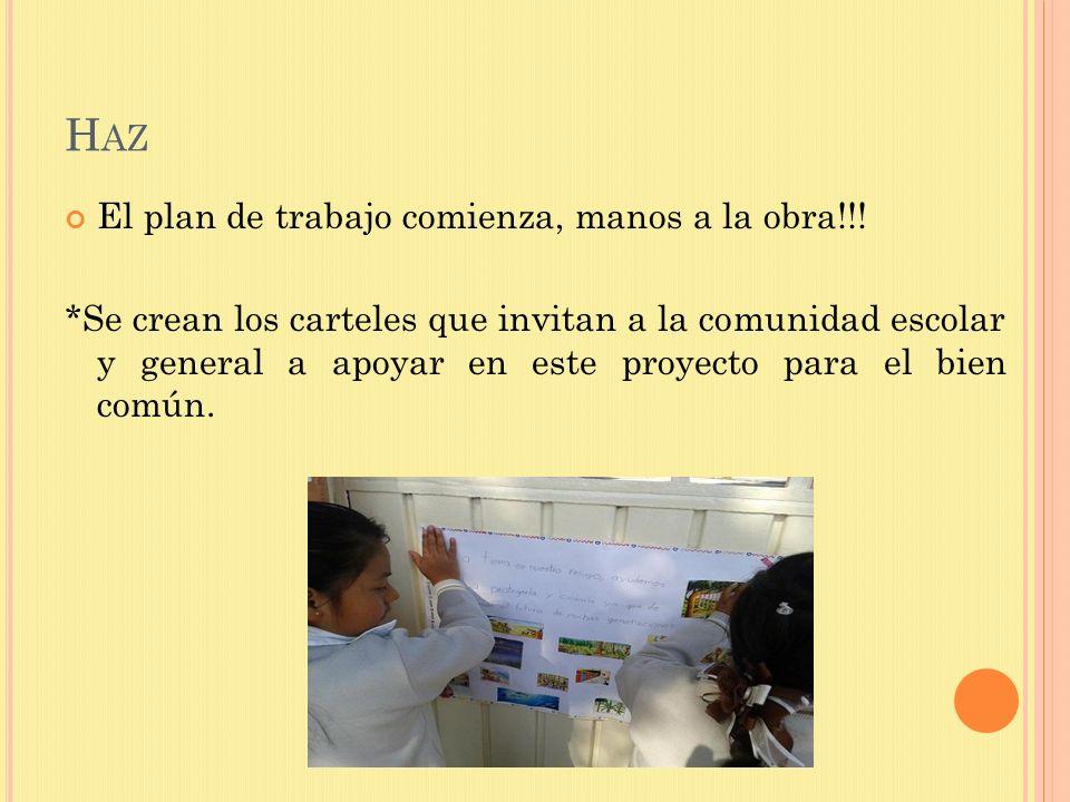 H AZ El plan de trabajo comienza, manos a la obra!!! *Se crean los carteles que invitan a la comunidad escolar y general a apoyar en este proyecto par