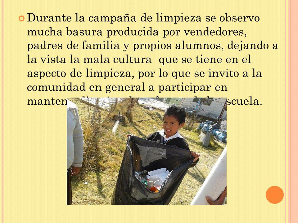 Durante la campaña de limpieza se observo mucha basura producida por vendedores, padres de familia y propios alumnos, dejando a la vista la mala cultu
