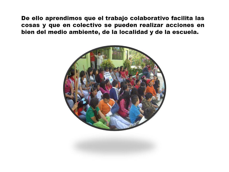 De ello aprendimos que el trabajo colaborativo facilita las cosas y que en colectivo se pueden realizar acciones en bien del medio ambiente, de la loc