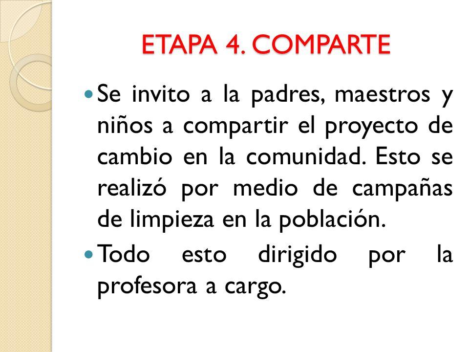 ETAPA 4. COMPARTE Se invito a la padres, maestros y niños a compartir el proyecto de cambio en la comunidad. Esto se realizó por medio de campañas de