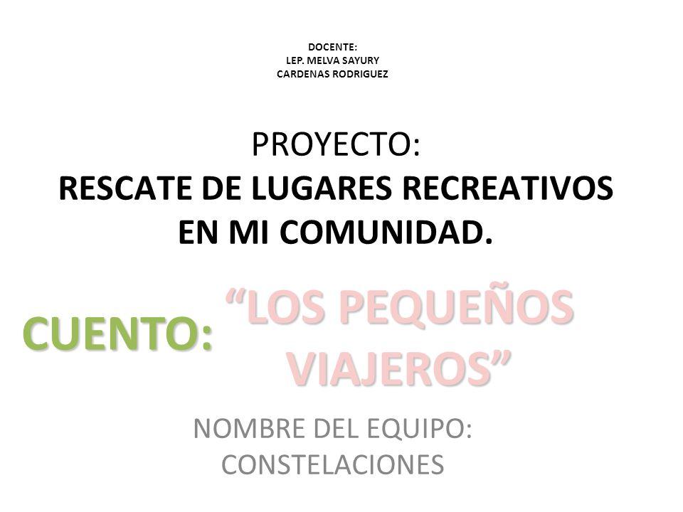 PROYECTO: RESCATE DE LUGARES RECREATIVOS EN MI COMUNIDAD. NOMBRE DEL EQUIPO: CONSTELACIONES CUENTO: LOS PEQUEÑOS VIAJEROS DOCENTE: LEP. MELVA SAYURY C
