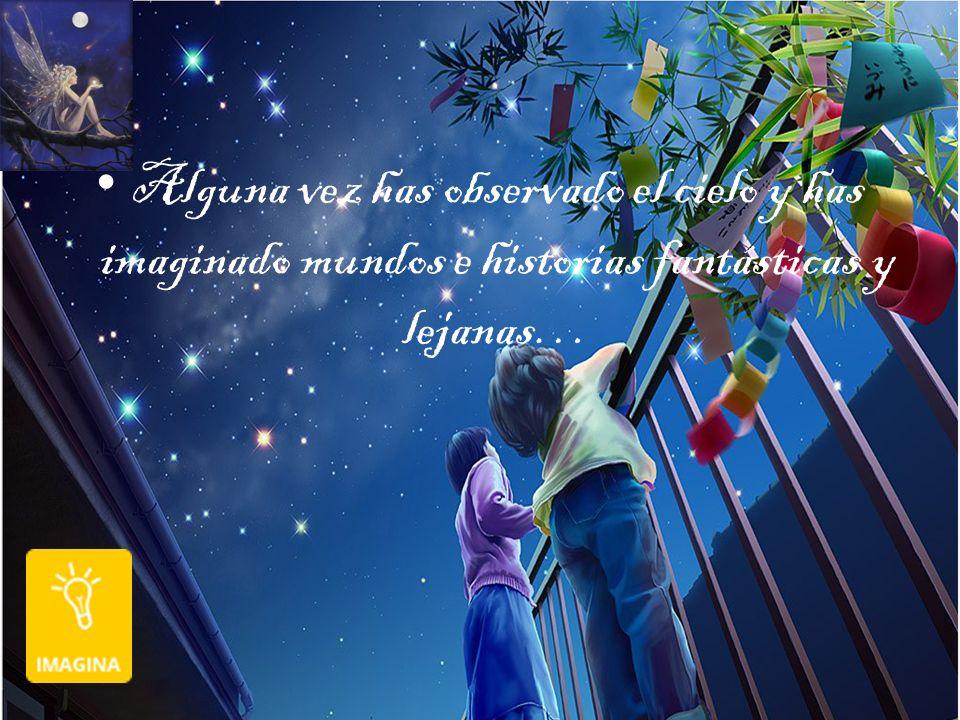 Alguna vez has observado el cielo y has imaginado mundos e historias fantásticas y lejanas…