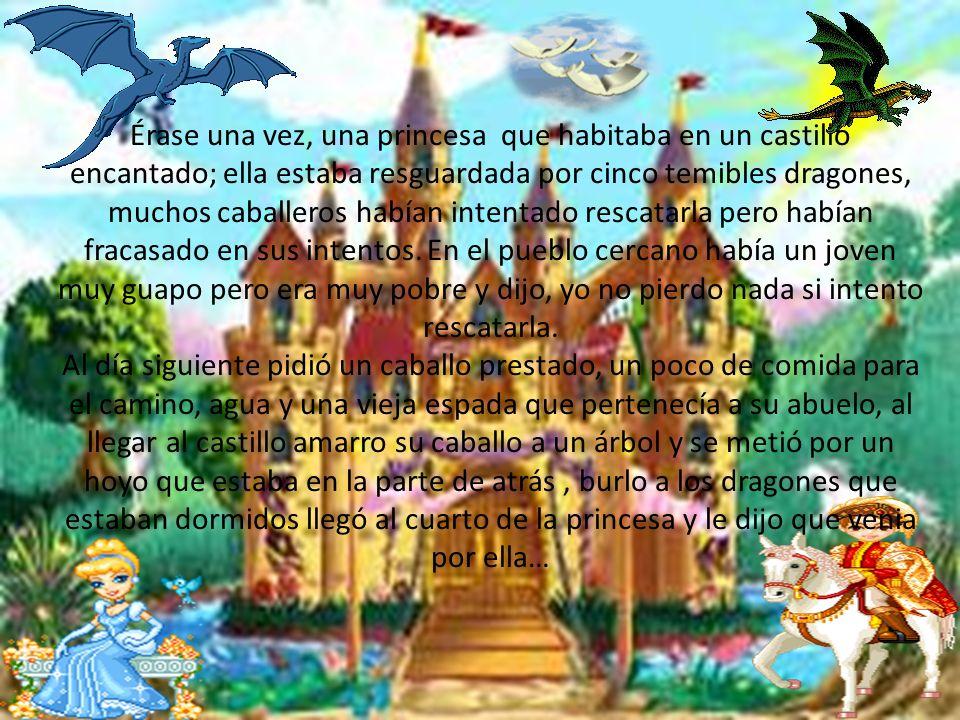 Érase una vez, una princesa que habitaba en un castillo encantado; ella estaba resguardada por cinco temibles dragones, muchos caballeros habían inten