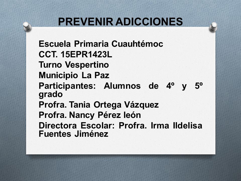 PREVENIR ADICCIONES Escuela Primaria Cuauhtémoc CCT. 15EPR1423L Turno Vespertino Municipio La Paz Participantes: Alumnos de 4º y 5º grado Profra. Tani