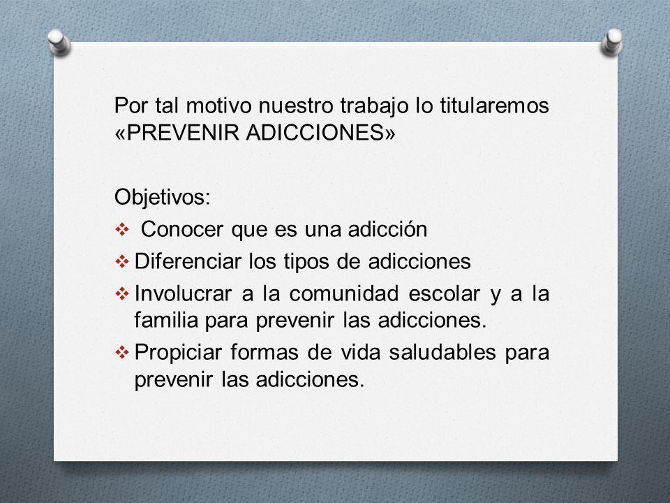 Por tal motivo nuestro trabajo lo titularemos «PREVENIR ADICCIONES» Objetivos: Conocer que es una adicción Diferenciar los tipos de adicciones Involuc