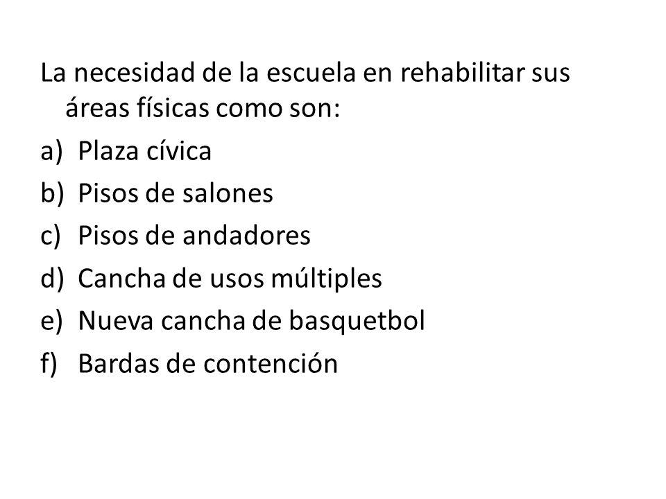 La necesidad de la escuela en rehabilitar sus áreas físicas como son: a)Plaza cívica b)Pisos de salones c)Pisos de andadores d)Cancha de usos múltiple