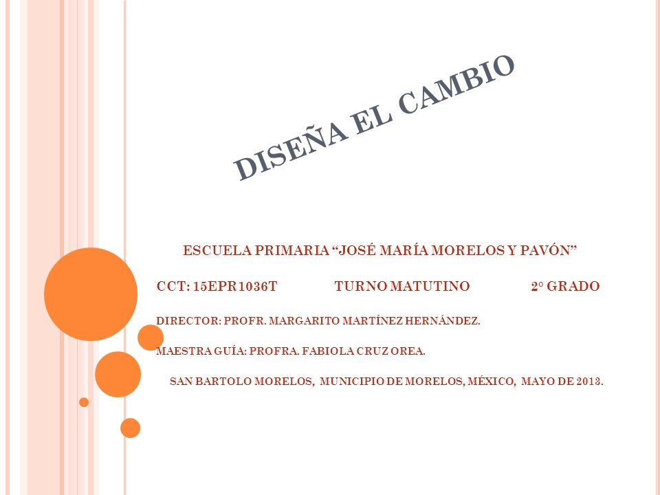 DISEÑA EL CAMBIO ESCUELA PRIMARIA JOSÉ MARÍA MORELOS Y PAVÓN CCT: 15EPR1036T TURNO MATUTINO 2° GRADO DIRECTOR: PROFR. MARGARITO MARTÍNEZ HERNÁNDEZ. MA