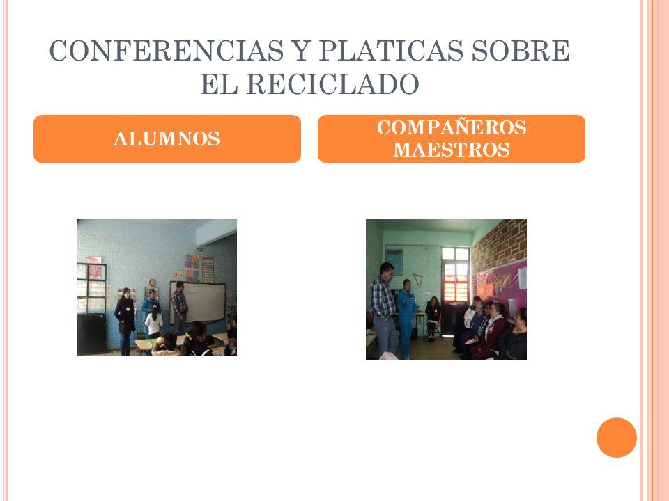 CONFERENCIAS Y PLATICAS SOBRE EL RECICLADO ALUMNOS COMPAÑEROS MAESTROS
