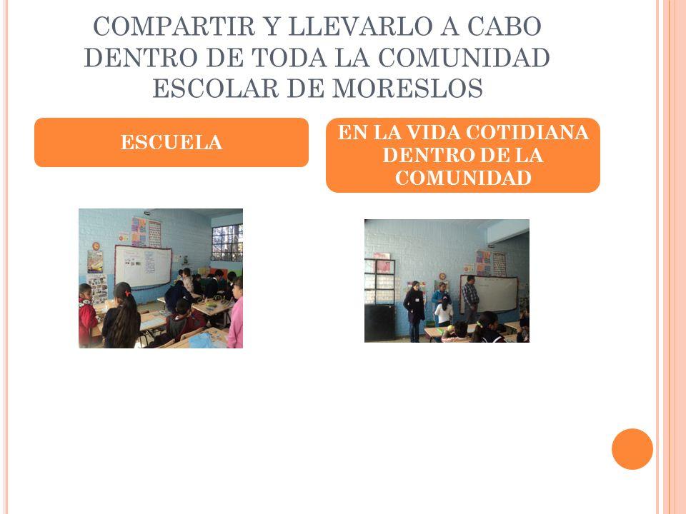 COMPARTIR Y LLEVARLO A CABO DENTRO DE TODA LA COMUNIDAD ESCOLAR DE MORESLOS ESCUELA EN LA VIDA COTIDIANA DENTRO DE LA COMUNIDAD