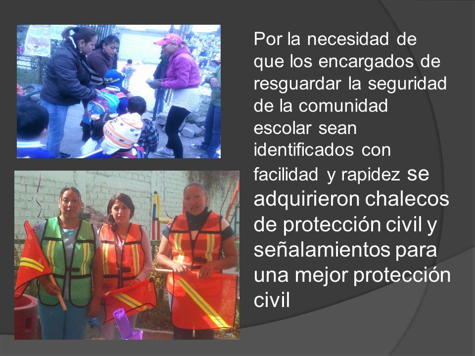 Por la necesidad de que los encargados de resguardar la seguridad de la comunidad escolar sean identificados con facilidad y rapidez se adquirieron chalecos de protección civil y señalamientos para una mejor protección civil
