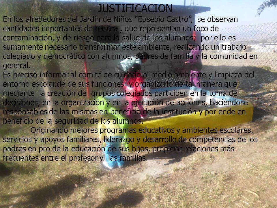 JUSTIFICACION En los alrededores del Jardín de Niños Eusebio Castro, se observan cantidades importantes de basura, que representan un foco de contaminación, y de riesgo para la salud de los alumnos; por ello es sumamente necesario transformar este ambiente, realizando un trabajo colegiado y democrático con alumnos, padres de familia y la comunidad en general.