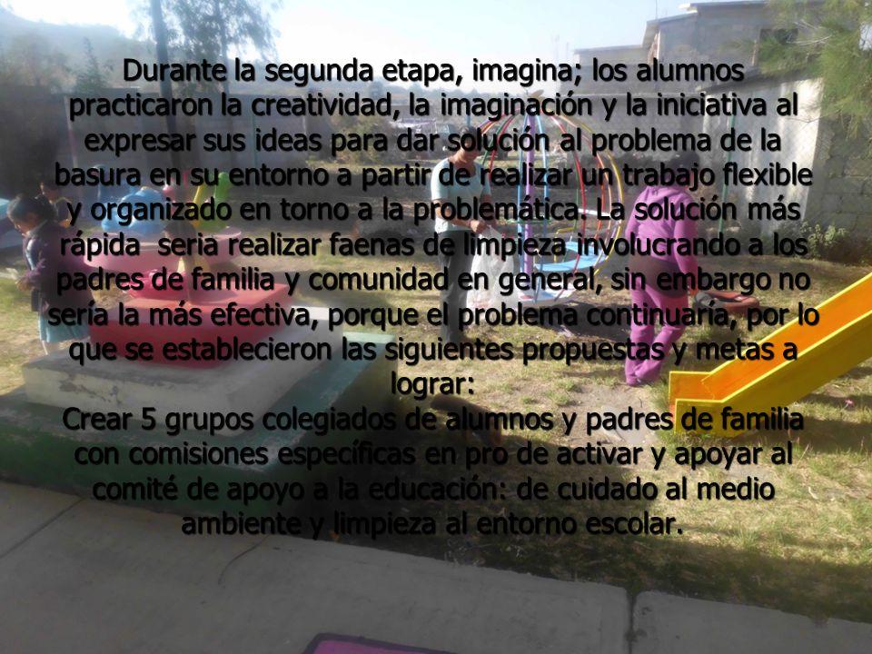 Durante la segunda etapa, imagina; los alumnos practicaron la creatividad, la imaginación y la iniciativa al expresar sus ideas para dar solución al problema de la basura en su entorno a partir de realizar un trabajo flexible y organizado en torno a la problemática.