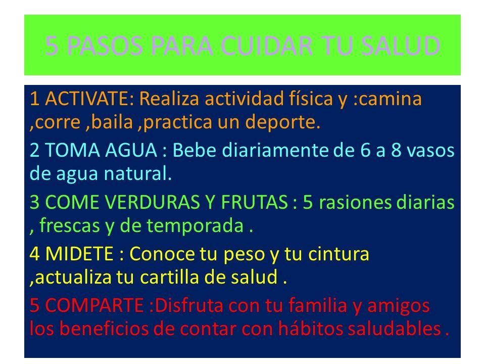 5 PASOS PARA CUIDAR TU SALUD 1 ACTIVATE: Realiza actividad física y :camina,corre,baila,practica un deporte. 2 TOMA AGUA : Bebe diariamente de 6 a 8 v