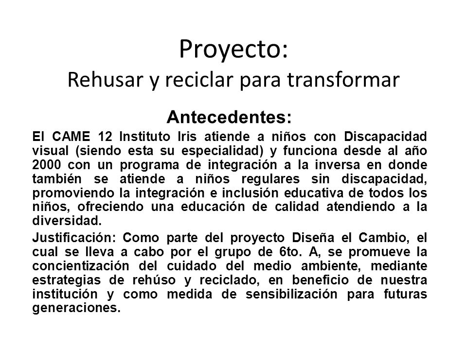 Proyecto: Rehusar y reciclar para transformar Antecedentes: El CAME 12 Instituto Iris atiende a niños con Discapacidad visual (siendo esta su especial