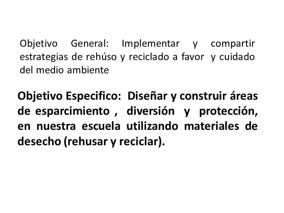 Objetivo General: Implementar y compartir estrategias de rehúso y reciclado a favor y cuidado del medio ambiente Objetivo Especifico: Diseñar y constr