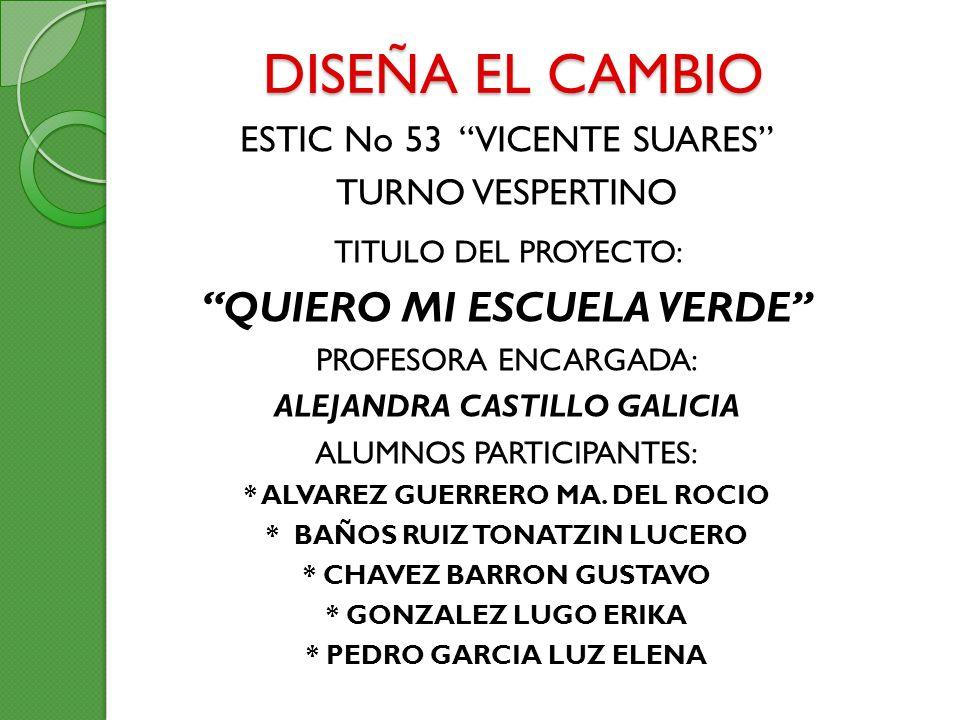 DISEÑA EL CAMBIO ESTIC No 53 VICENTE SUARES TURNO VESPERTINO TITULO DEL PROYECTO: QUIERO MI ESCUELA VERDE PROFESORA ENCARGADA: ALEJANDRA CASTILLO GALI
