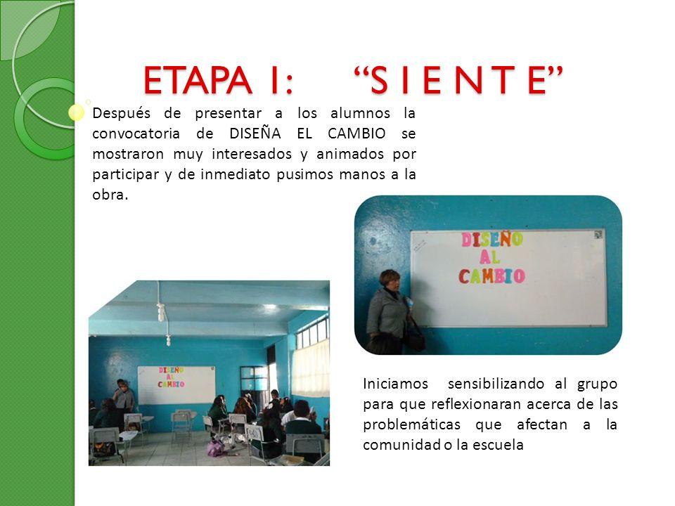 ETAPA 1: S I E N T E Después de presentar a los alumnos la convocatoria de DISEÑA EL CAMBIO se mostraron muy interesados y animados por participar y d