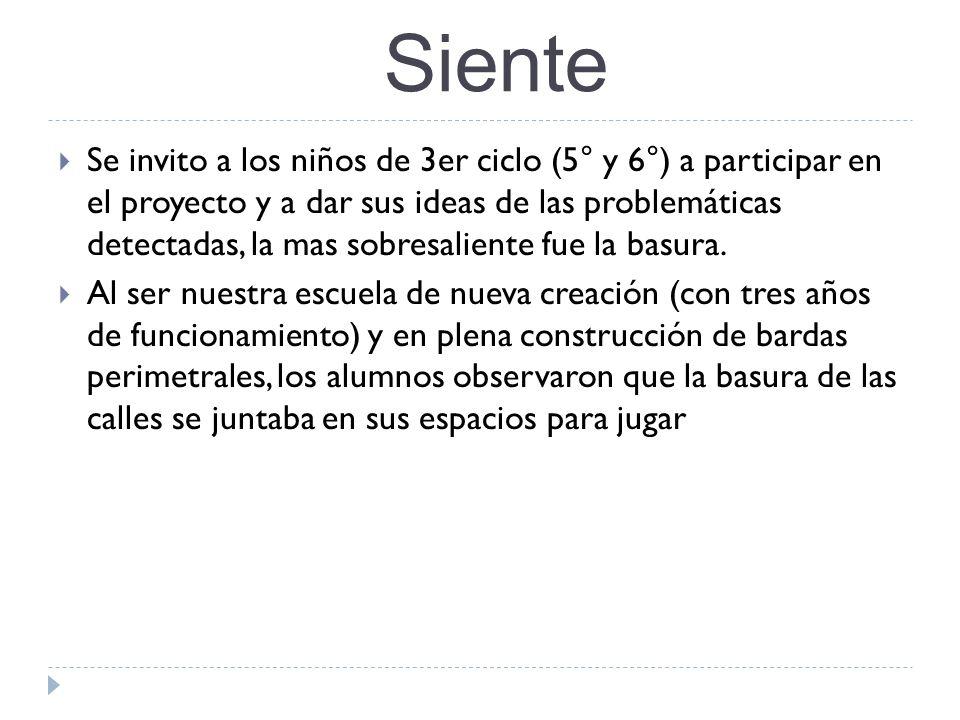 Siente Se invito a los niños de 3er ciclo (5° y 6°) a participar en el proyecto y a dar sus ideas de las problemáticas detectadas, la mas sobresalient